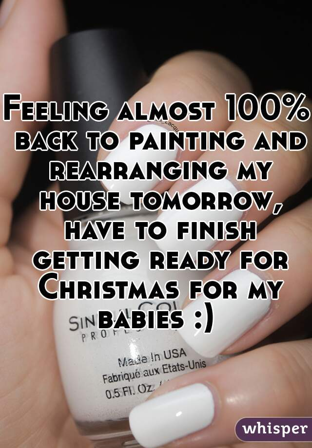 Feeling almost 100% back to painting and rearranging my house tomorrow, have to finish getting ready for Christmas for my babies :)