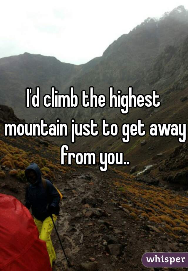 I'd climb the highest mountain just to get away from you..