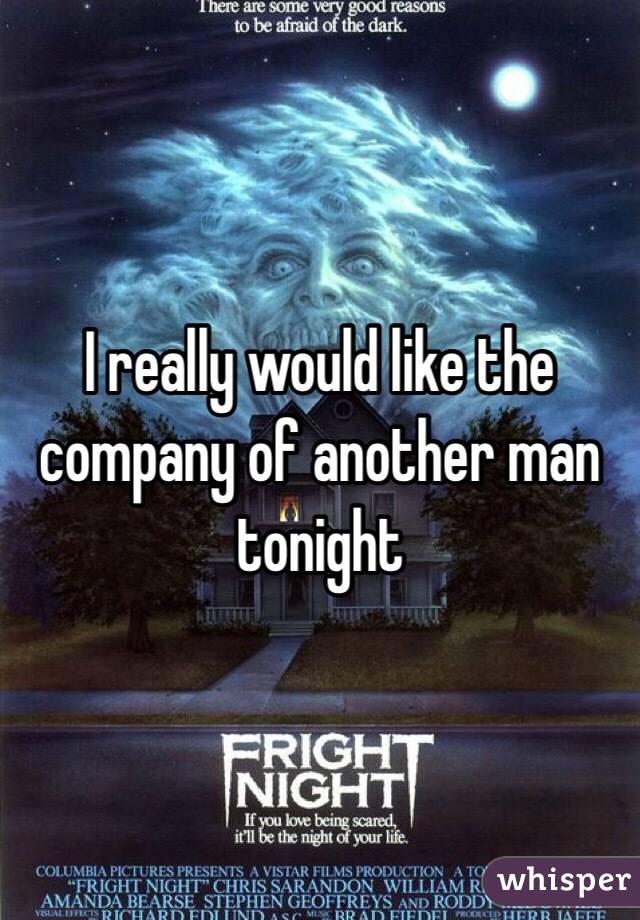 I really would like the company of another man tonight