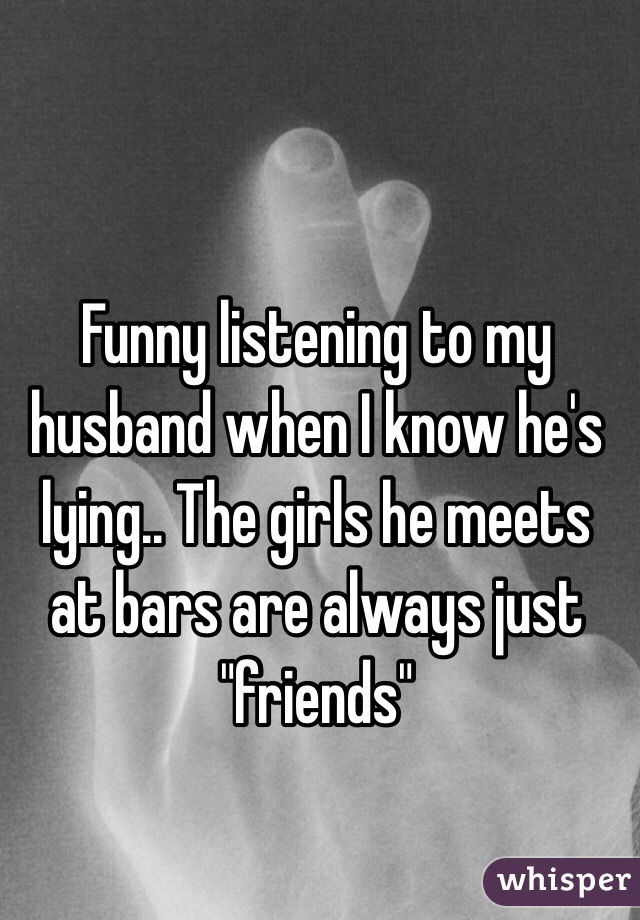 """Funny listening to my husband when I know he's lying.. The girls he meets at bars are always just """"friends"""""""