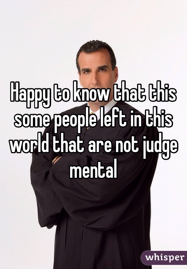 Happy to know that this some people left in this world that are not judge mental