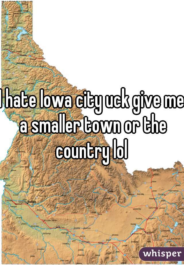 I hate Iowa city uck give me a smaller town or the country lol