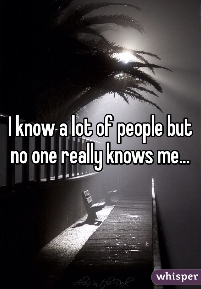 I know a lot of people but no one really knows me...