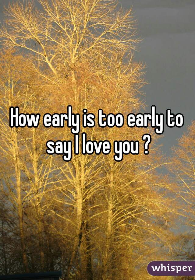 How early is too early to say I love you ?