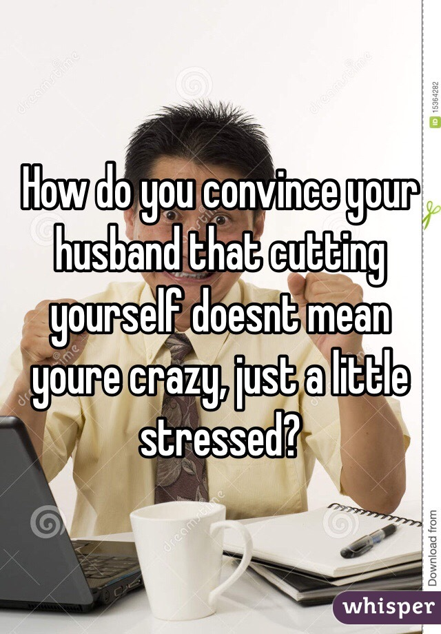 How do you convince your husband that cutting yourself doesnt mean youre crazy, just a little stressed?