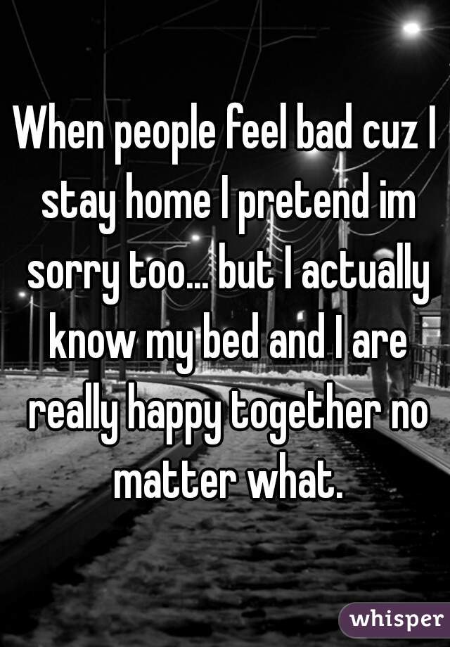 When people feel bad cuz I stay home I pretend im sorry too... but I actually know my bed and I are really happy together no matter what.