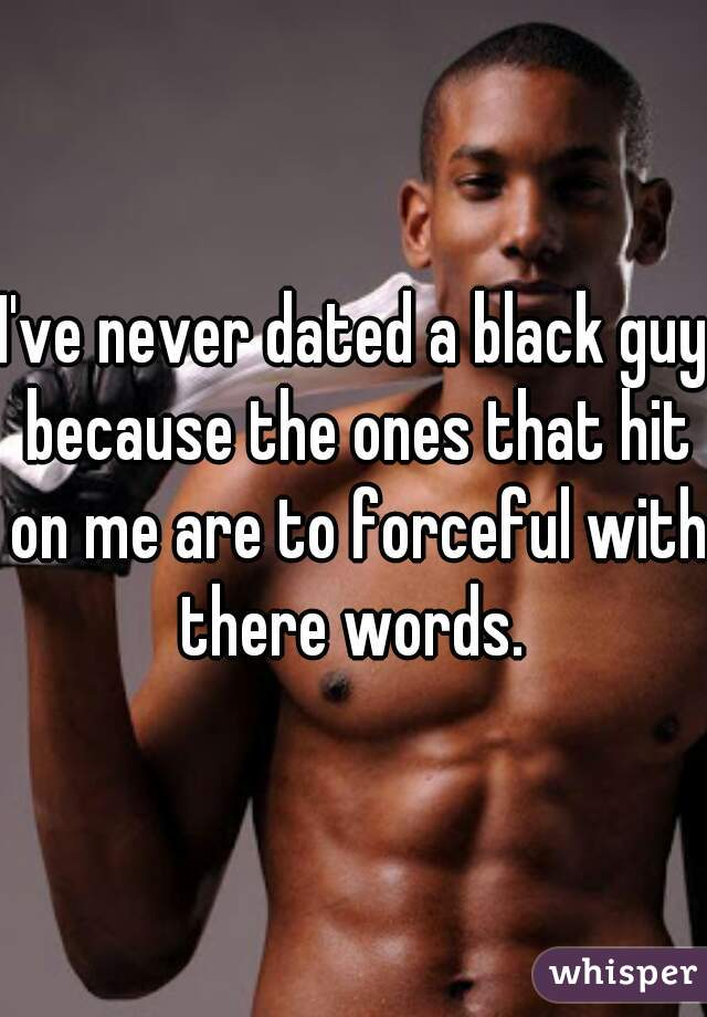 I've never dated a black guy because the ones that hit on me are to forceful with there words.