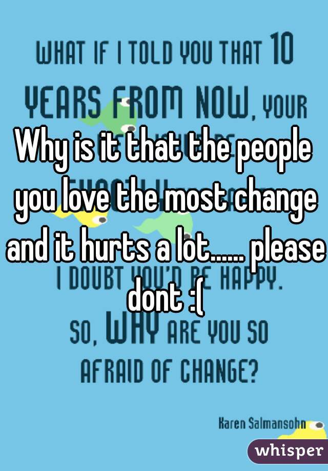 Why is it that the people you love the most change and it hurts a lot...... please dont :(