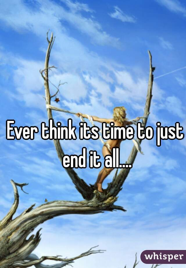 Ever think its time to just end it all....