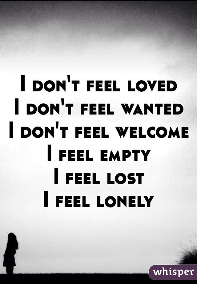 I don't feel loved I don't feel wanted I don't feel welcome I feel empty I feel lost I feel lonely