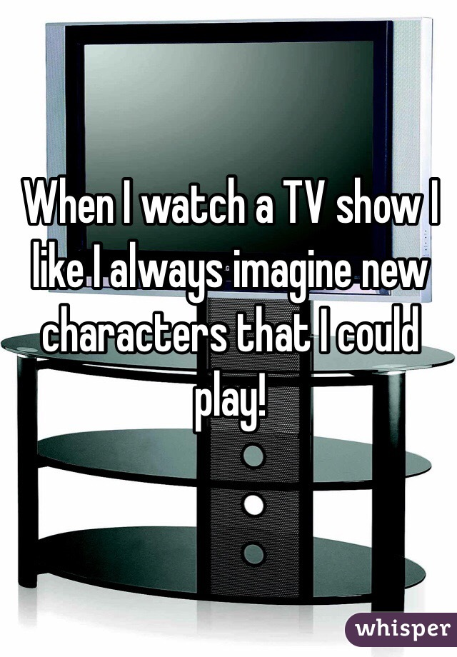 When I watch a TV show I like I always imagine new characters that I could play!