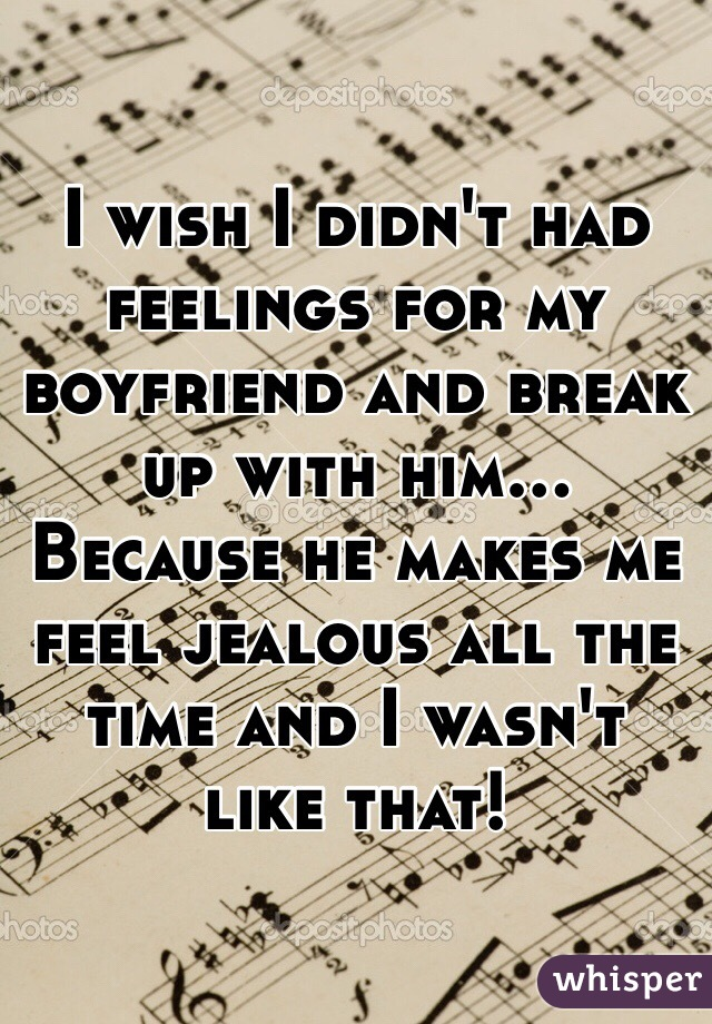 I wish I didn't had feelings for my boyfriend and break up with him... Because he makes me feel jealous all the time and I wasn't like that!