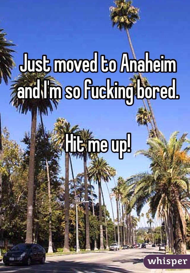 Just moved to Anaheim and I'm so fucking bored.   Hit me up!