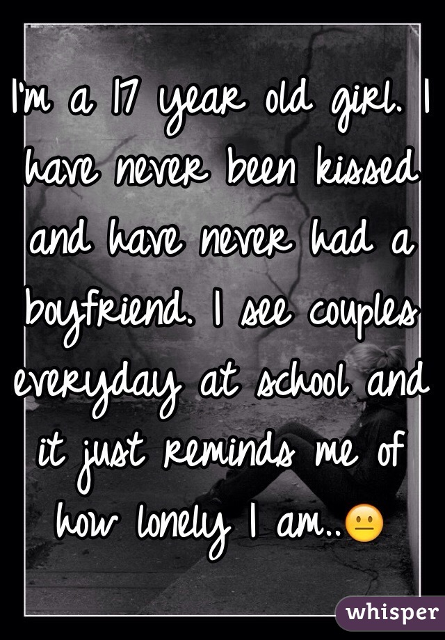 I'm a 17 year old girl. I have never been kissed and have never had a boyfriend. I see couples everyday at school and it just reminds me of how lonely I am..😐