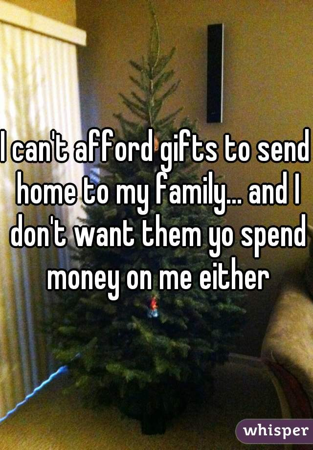 I can't afford gifts to send home to my family... and I don't want them yo spend money on me either