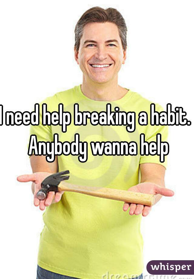 I need help breaking a habit.  Anybody wanna help