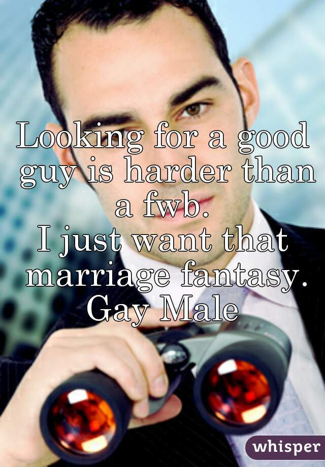 Looking for a good guy is harder than a fwb.  I just want that marriage fantasy. Gay Male