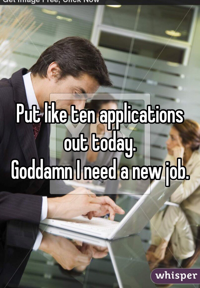 Put like ten applications out today.  Goddamn I need a new job.