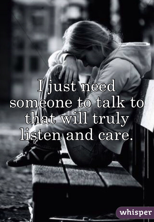 I just need someone to talk to that will truly listen and care.