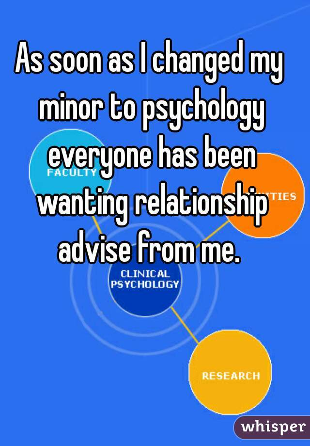As soon as I changed my minor to psychology everyone has been wanting relationship advise from me.