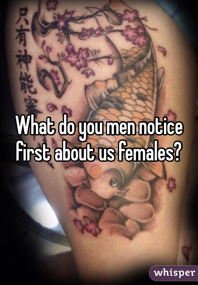 What do you men notice first about us females?