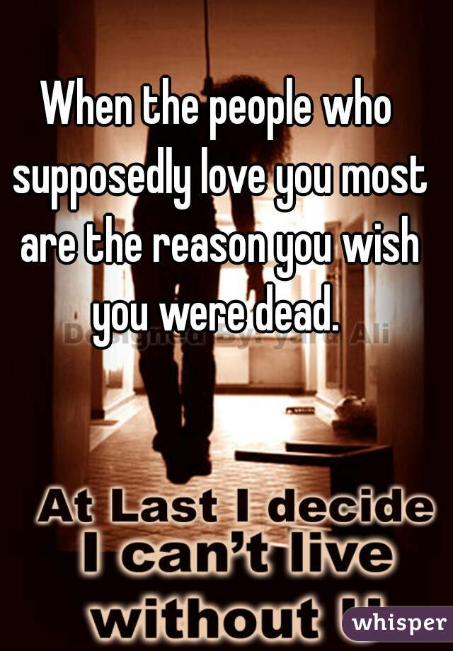 When the people who supposedly love you most are the reason you wish you were dead.
