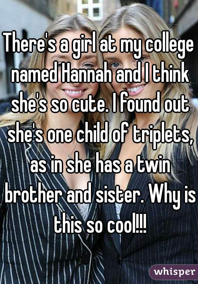 There's a girl at my college named Hannah and I think she's so cute. I found out she's one child of triplets, as in she has a twin brother and sister. Why is this so cool!!!