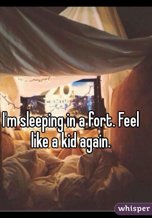 I'm sleeping in a fort. Feel like a kid again.