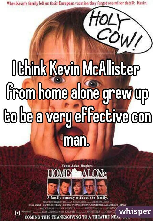 I think Kevin McAllister from home alone grew up to be a very effective con man.