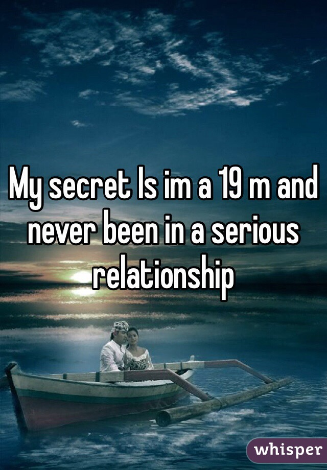 My secret Is im a 19 m and never been in a serious relationship