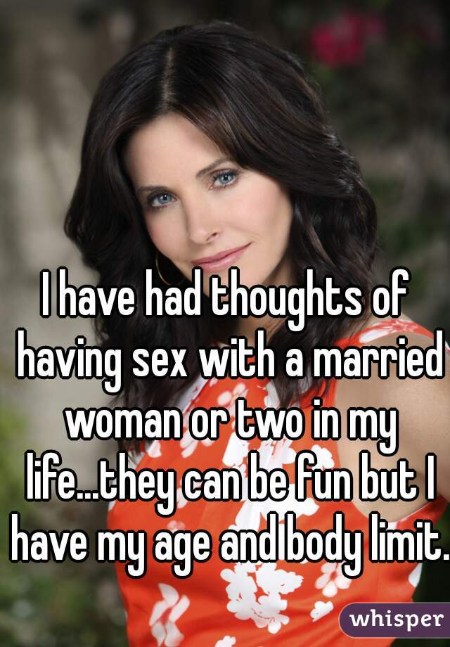I have had thoughts of having sex with a married woman or two in my life...they can be fun but I have my age and body limit.