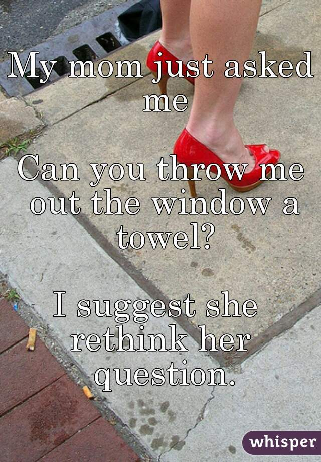 My mom just asked me  Can you throw me out the window a towel?  I suggest she  rethink her question.