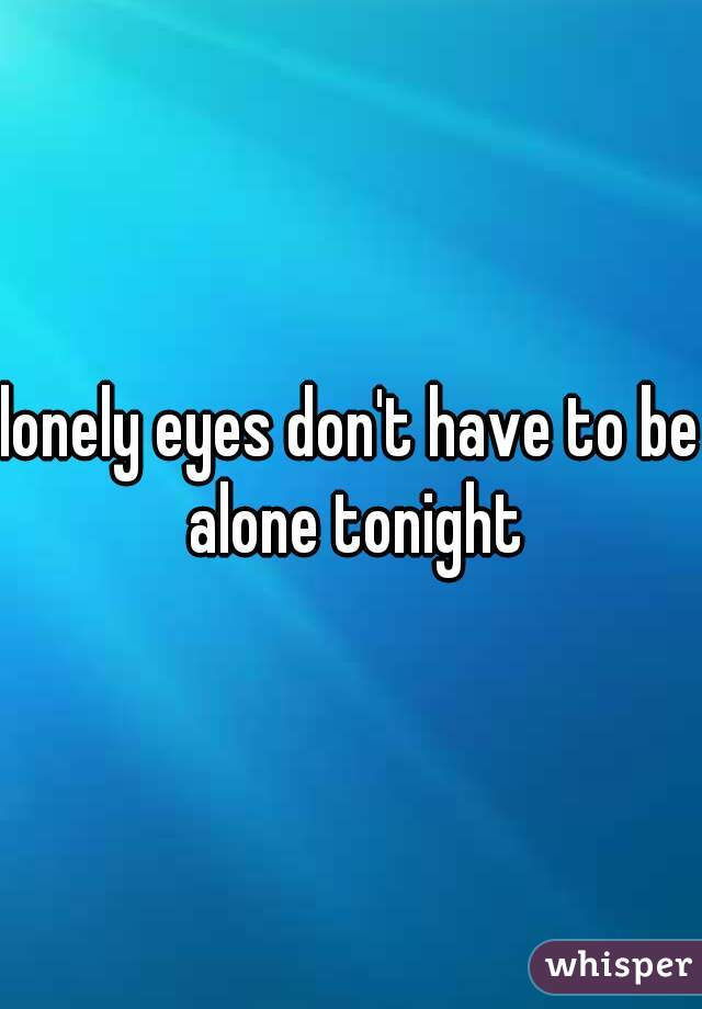 lonely eyes don't have to be alone tonight
