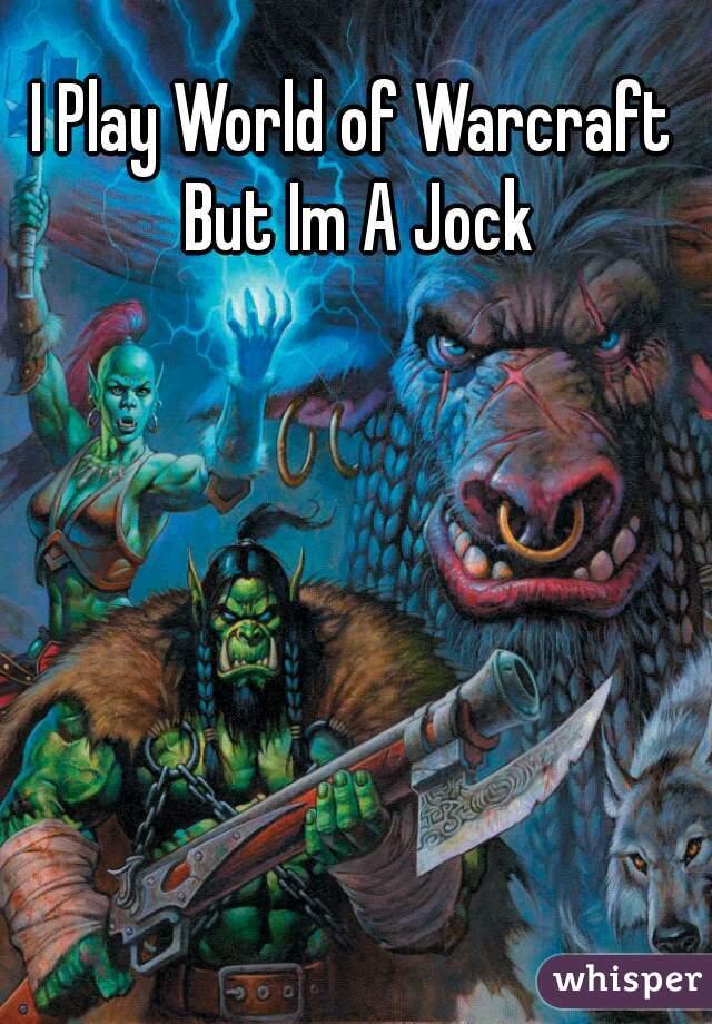 I Play World of Warcraft But Im A Jock