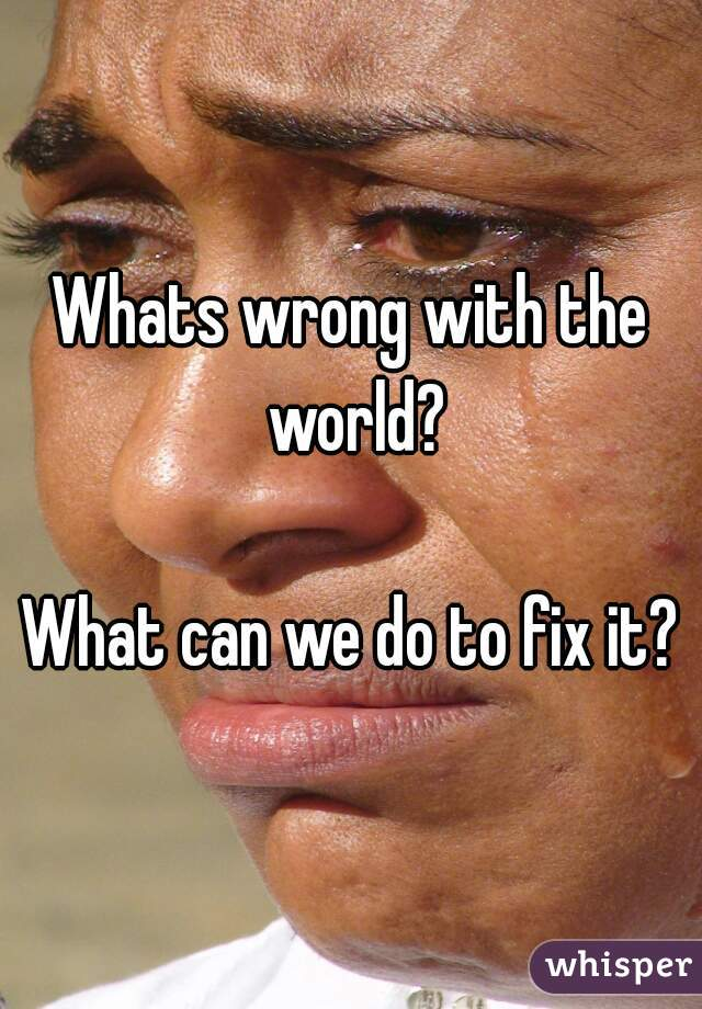 Whats wrong with the world?  What can we do to fix it?
