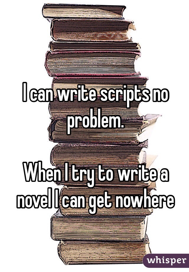 I can write scripts no problem.   When I try to write a novel I can get nowhere