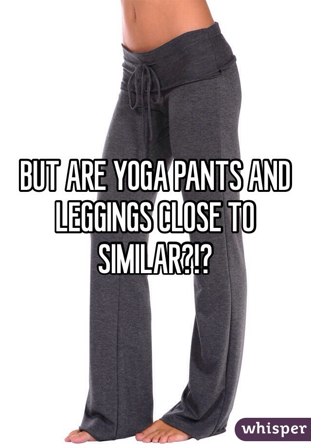 BUT ARE YOGA PANTS AND LEGGINGS CLOSE TO SIMILAR?!?