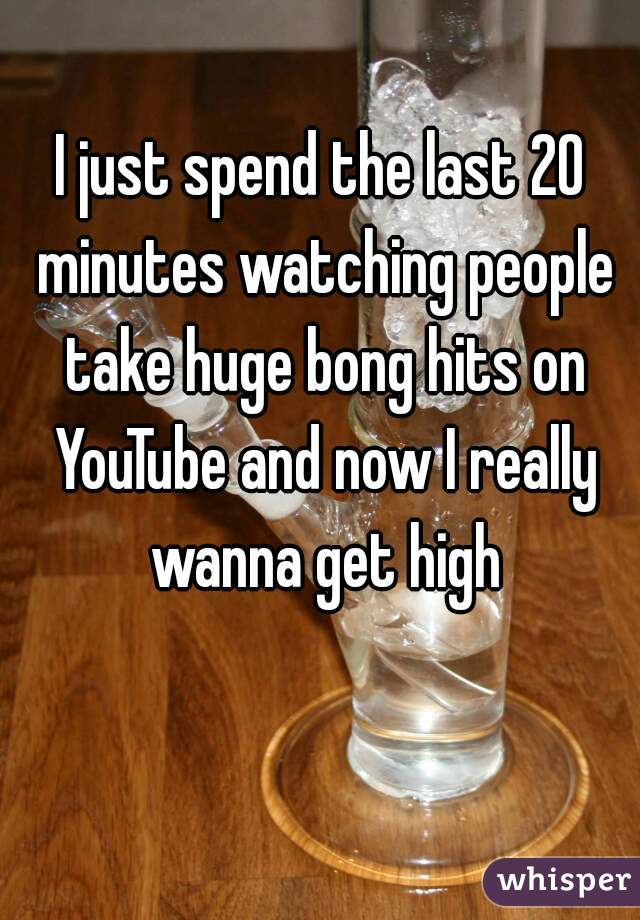 I just spend the last 20 minutes watching people take huge bong hits on YouTube and now I really wanna get high