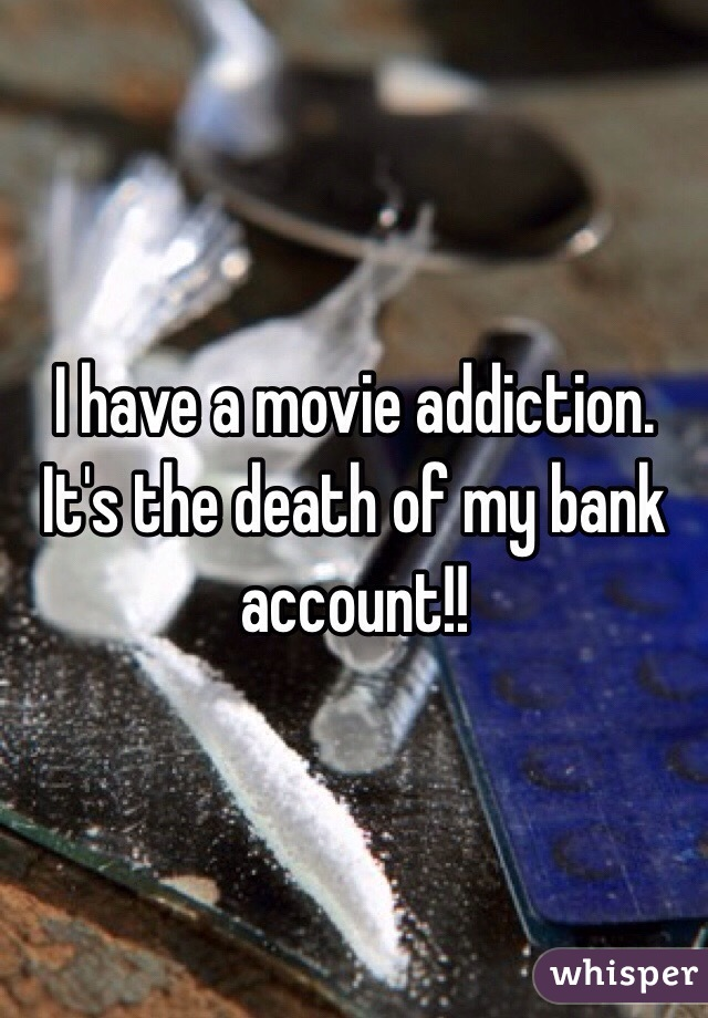 I have a movie addiction. It's the death of my bank account!!