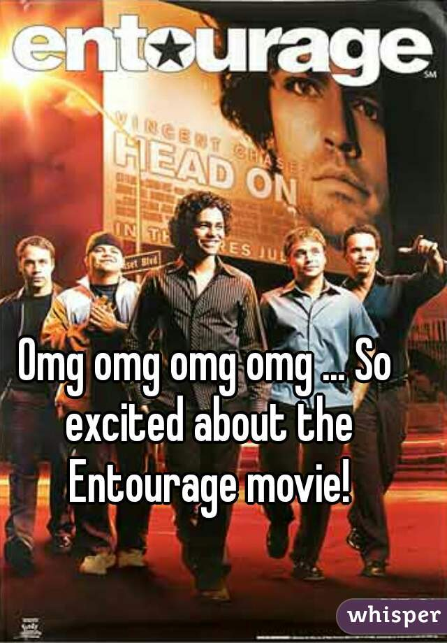 Omg omg omg omg ... So excited about the Entourage movie!