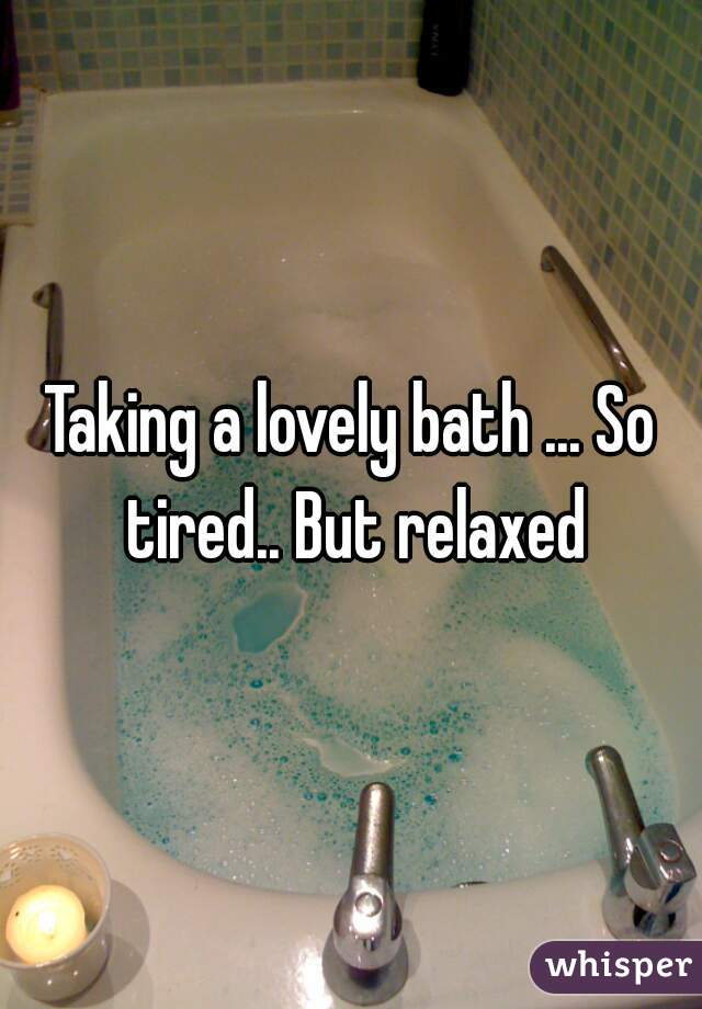 Taking a lovely bath ... So tired.. But relaxed