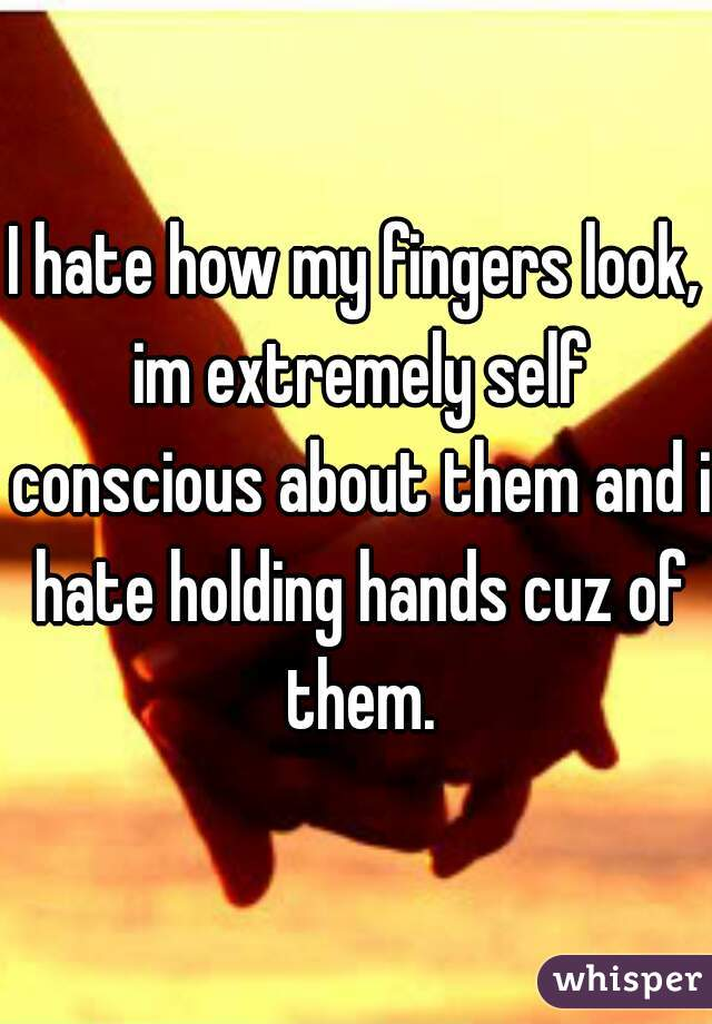 I hate how my fingers look, im extremely self conscious about them and i hate holding hands cuz of them.