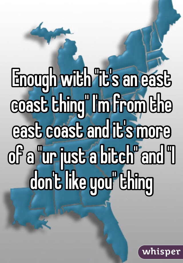 """Enough with """"it's an east coast thing"""" I'm from the east coast and it's more of a """"ur just a bitch"""" and """"I don't like you"""" thing"""