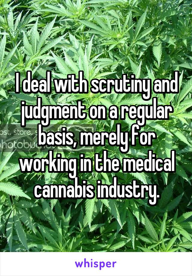 I deal with scrutiny and judgment on a regular basis, merely for working in the medical cannabis industry.