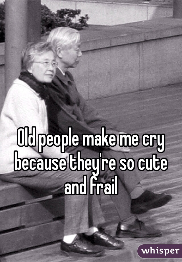 Image of: Portrait Whisper Old People Make Me Cry Because Theyre So Cute And Frail