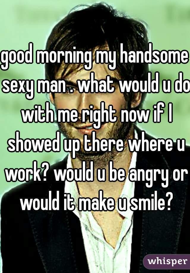 Good morning my handsome man
