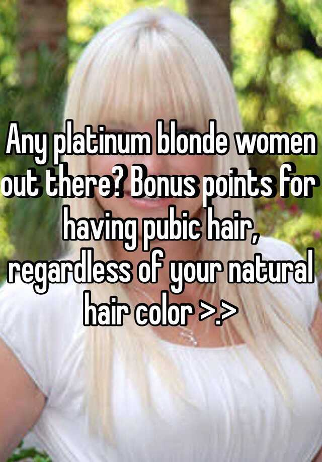 Any Platinum Blonde Women Out There Bonus Points For Having Pubic