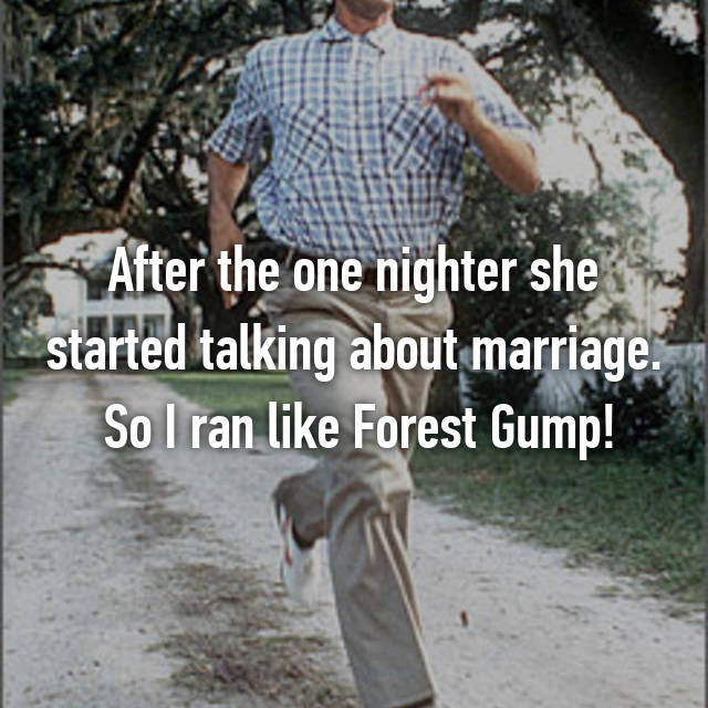 After the one nighter she started talking about marriage.  So I ran like Forest Gump!