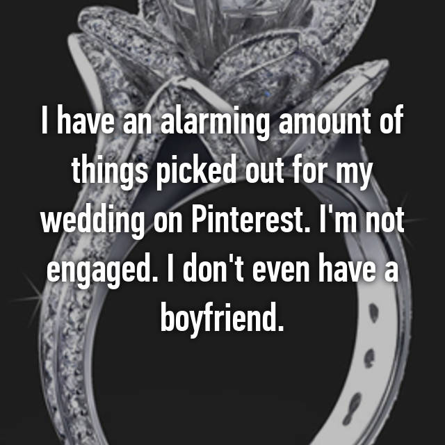 I have an alarming amount of things picked out for my wedding on Pinterest. I'm not engaged. I don't even have a boyfriend.