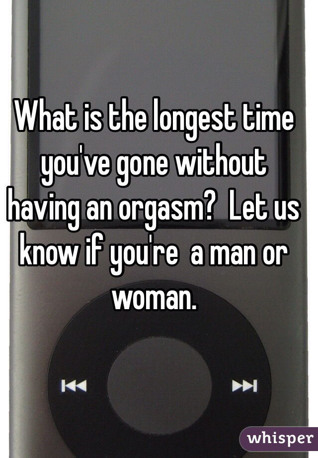 Longest youve gone without orgasm
